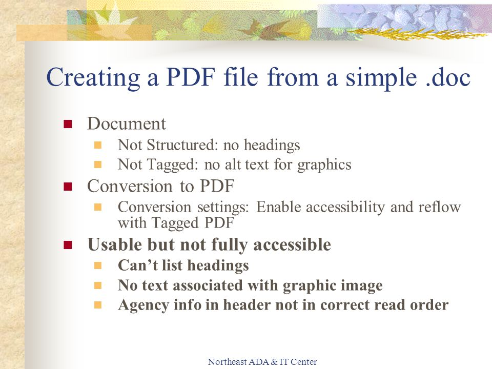 Northeast ADA & IT Center Creating a PDF file from a simple.doc Document Not Structured: no headings Not Tagged: no alt text for graphics Conversion to PDF Conversion settings: Enable accessibility and reflow with Tagged PDF Usable but not fully accessible Can't list headings No text associated with graphic image Agency info in header not in correct read order