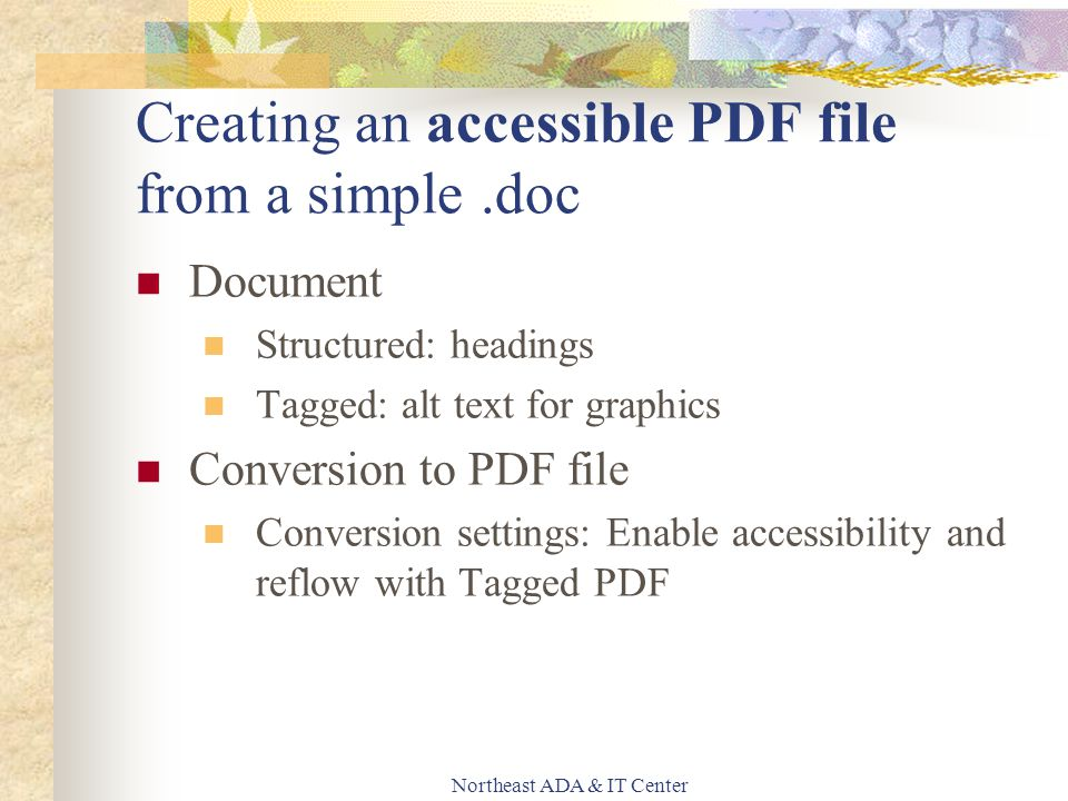 Northeast ADA & IT Center Creating an accessible PDF file from a simple.doc Document Structured: headings Tagged: alt text for graphics Conversion to PDF file Conversion settings: Enable accessibility and reflow with Tagged PDF