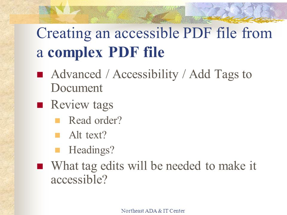 Northeast ADA & IT Center Creating an accessible PDF file from a complex PDF file Advanced / Accessibility / Add Tags to Document Review tags Read order.