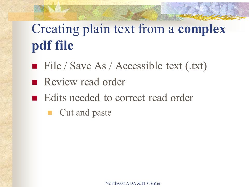 Northeast ADA & IT Center Creating plain text from a complex pdf file File / Save As / Accessible text (.txt) Review read order Edits needed to correct read order Cut and paste