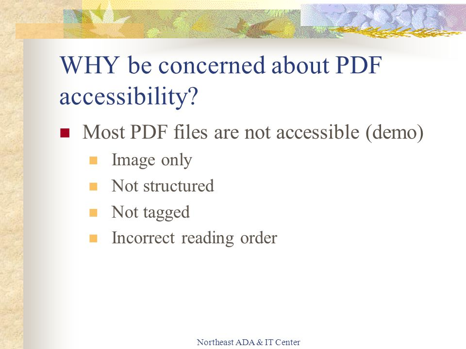 Northeast ADA & IT Center Most PDF files are not accessible (demo) Image only Not structured Not tagged Incorrect reading order WHY be concerned about PDF accessibility