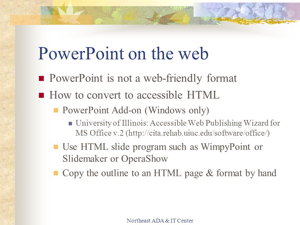 Northeast ADA & IT Center PowerPoint on the web PowerPoint is not a web-friendly format How to convert to accessible HTML PowerPoint Add-on (Windows o