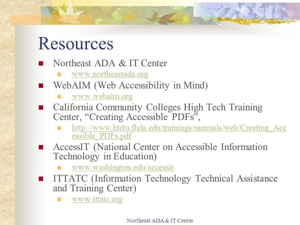 Northeast ADA & IT Center Resources Northeast ADA & IT Center www.northeastada.org WebAIM (Web Accessibility in Mind) www.webaim.org California Community Colleges High Tech Training Center, Creating Accessible PDFs , http://www.htctu.fhda.edu/trainings/manuals/web/Creating_Acc essible_PDFs.pdf http://www.htctu.fhda.edu/trainings/manuals/web/Creating_Acc essible_PDFs.pdf AccessIT (National Center on Accessible Information Technology in Education) www.washington.edu/accessit ITTATC (Information Technology Technical Assistance and Training Center) www.ittatc.org