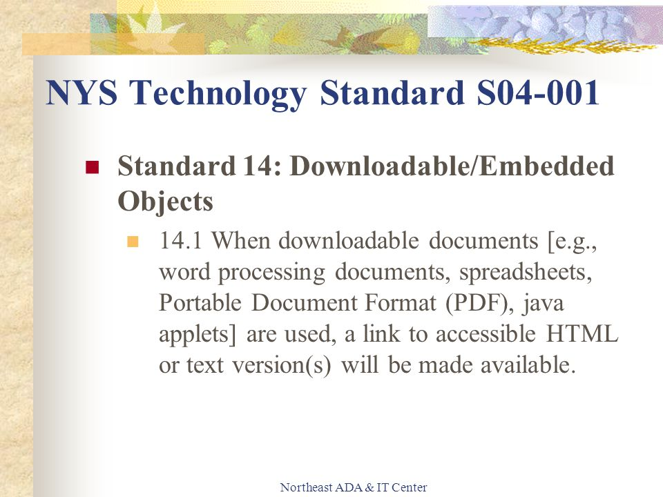 Northeast ADA & IT Center Standard 14: Downloadable/Embedded Objects 14.1 When downloadable documents [e.g., word processing documents, spreadsheets, Portable Document Format (PDF), java applets] are used, a link to accessible HTML or text version(s) will be made available.