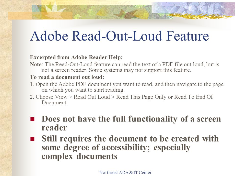 Northeast ADA & IT Center Adobe Read-Out-Loud Feature Excerpted from Adobe Reader Help: Note: The Read-Out-Loud feature can read the text of a PDF file out loud, but is not a screen reader.
