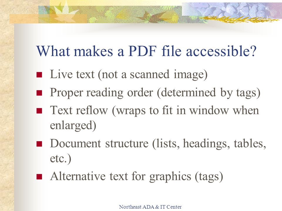Northeast ADA & IT Center What makes a PDF file accessible? Live text (not a scanned image) Proper reading order (determined by tags) Text reflow (wra