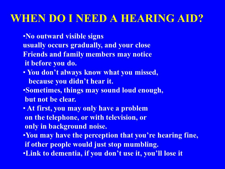 WHEN DO I NEED A HEARING AID? No outward visible signs usually occurs gradually, and your close Friends and family members may notice it before you do