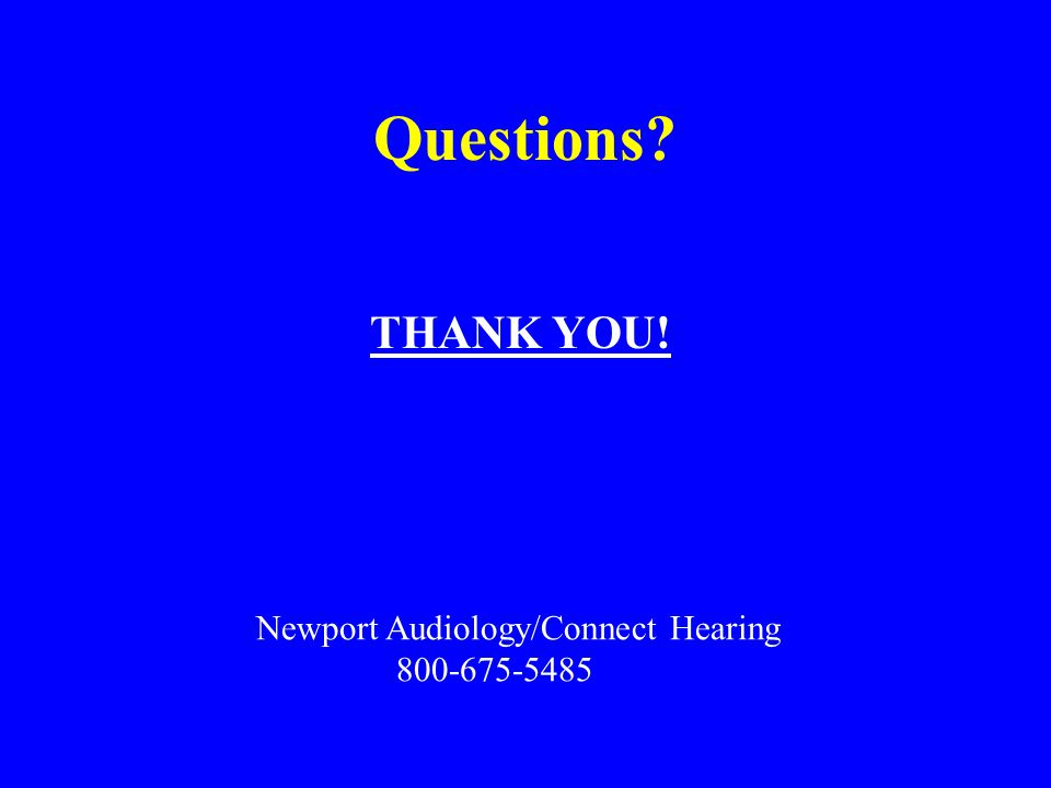 Questions? THANK YOU! Newport Audiology/Connect Hearing 800-675-5485