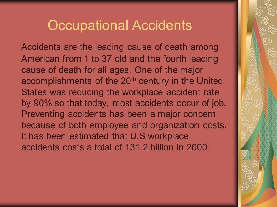 Occupational Accidents Accidents are the leading cause of death among American from 1 to 37 old and the fourth leading cause of death for all ages.