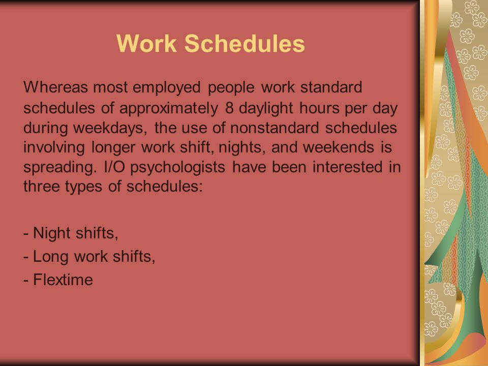 Work Schedules Whereas most employed people work standard schedules of approximately 8 daylight hours per day during weekdays, the use of nonstandard