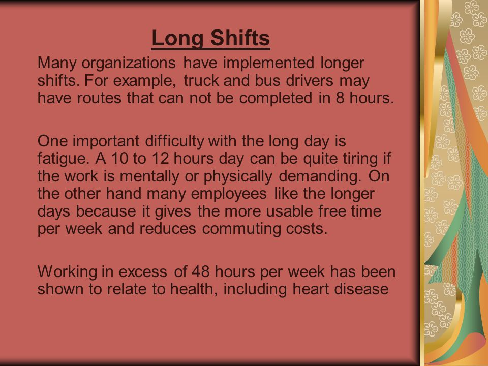 Long Shifts Many organizations have implemented longer shifts. For example, truck and bus drivers may have routes that can not be completed in 8 hours