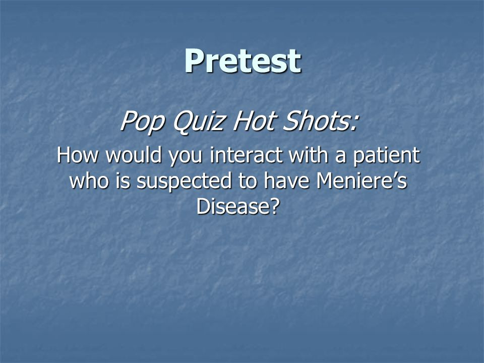 Pretest Pop Quiz Hot Shots: How would you interact with a patient who is suspected to have Meniere's Disease