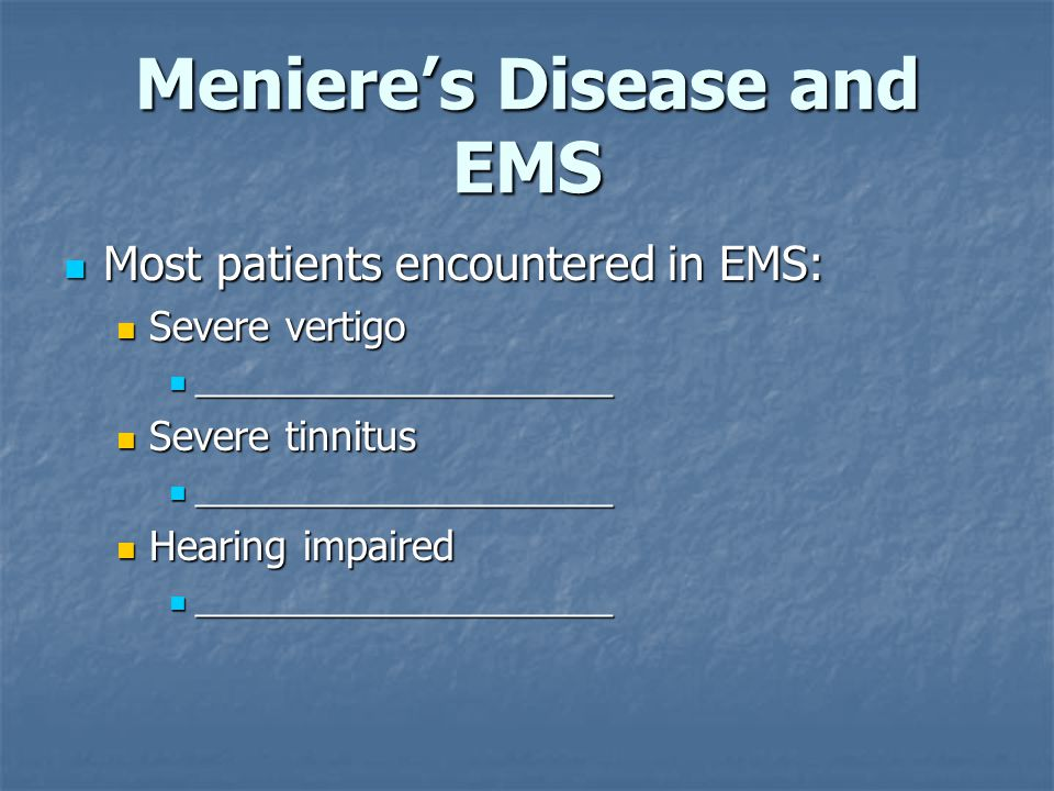Meniere's Disease and EMS Most patients encountered in EMS: Most patients encountered in EMS: Severe vertigo Severe vertigo ______________________ ______________________ Severe tinnitus Severe tinnitus ______________________ ______________________ Hearing impaired Hearing impaired ______________________ ______________________