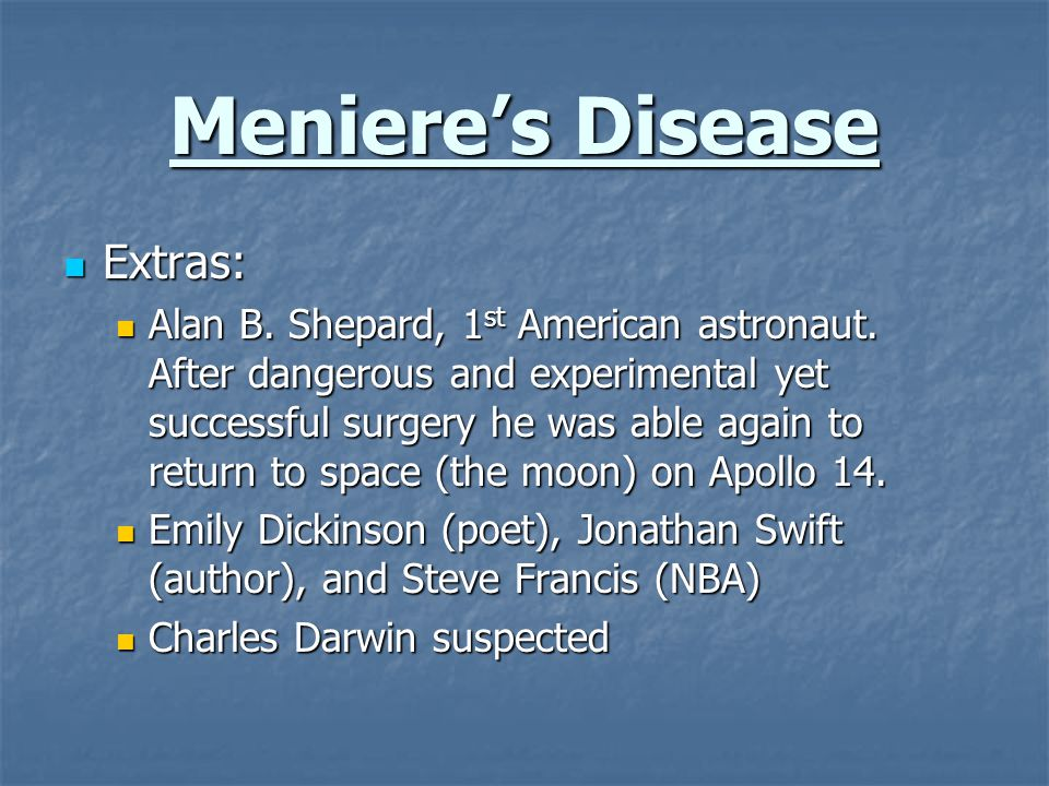 Meniere's Disease Extras: Extras: Alan B. Shepard, 1 st American astronaut. After dangerous and experimental yet successful surgery he was able again