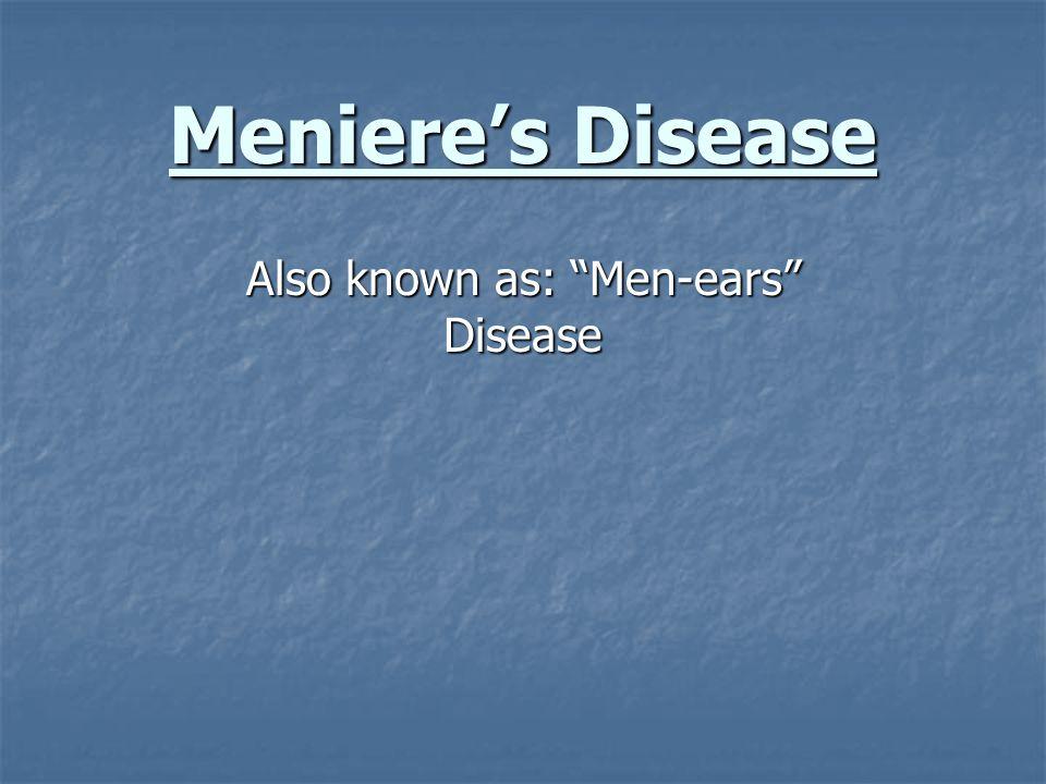 Meniere's Disease Also known as: Men-ears Disease