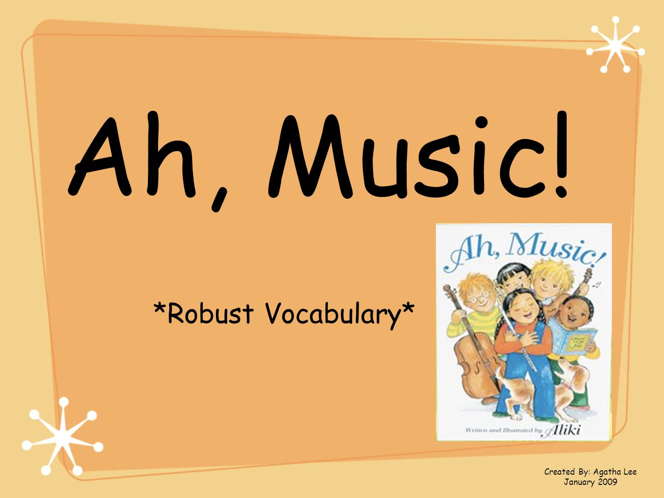 Ah, Music! *Robust Vocabulary* Created By: Agatha Lee January 2009