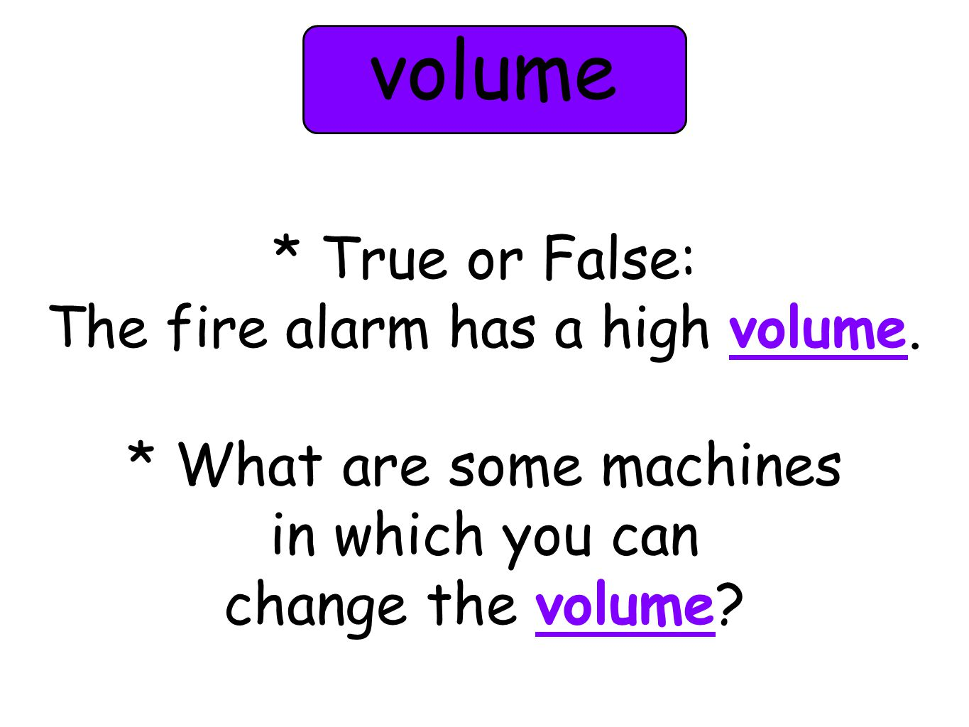 * True or False: The fire alarm has a high volume. * What are some machines in which you can change the volume? volume