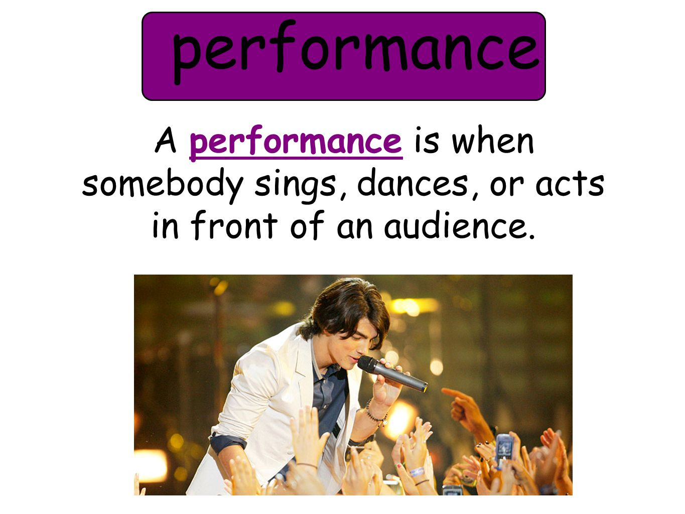 performance A performance is when somebody sings, dances, or acts in front of an audience.