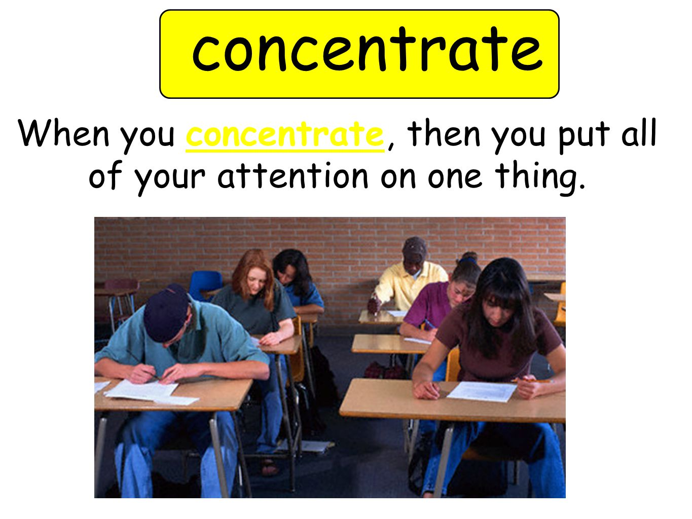 concentrate When you concentrate, then you put all of your attention on one thing.