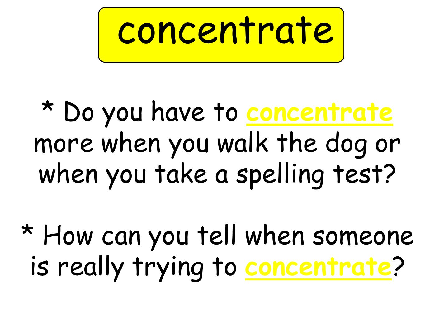 * Do you have to concentrate more when you walk the dog or when you take a spelling test.