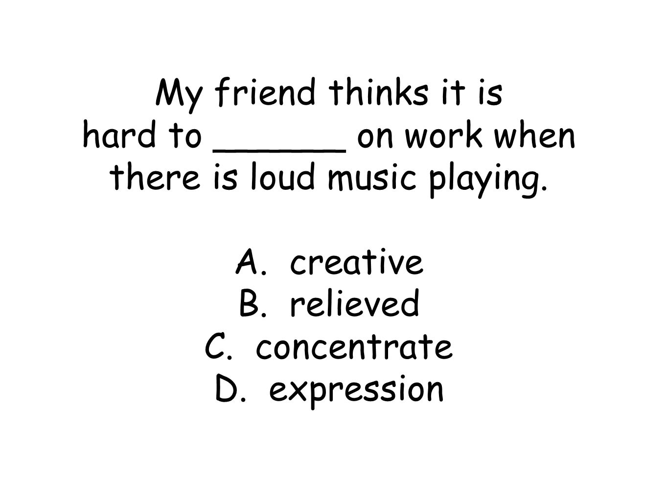 My friend thinks it is hard to ______ on work when there is loud music playing.