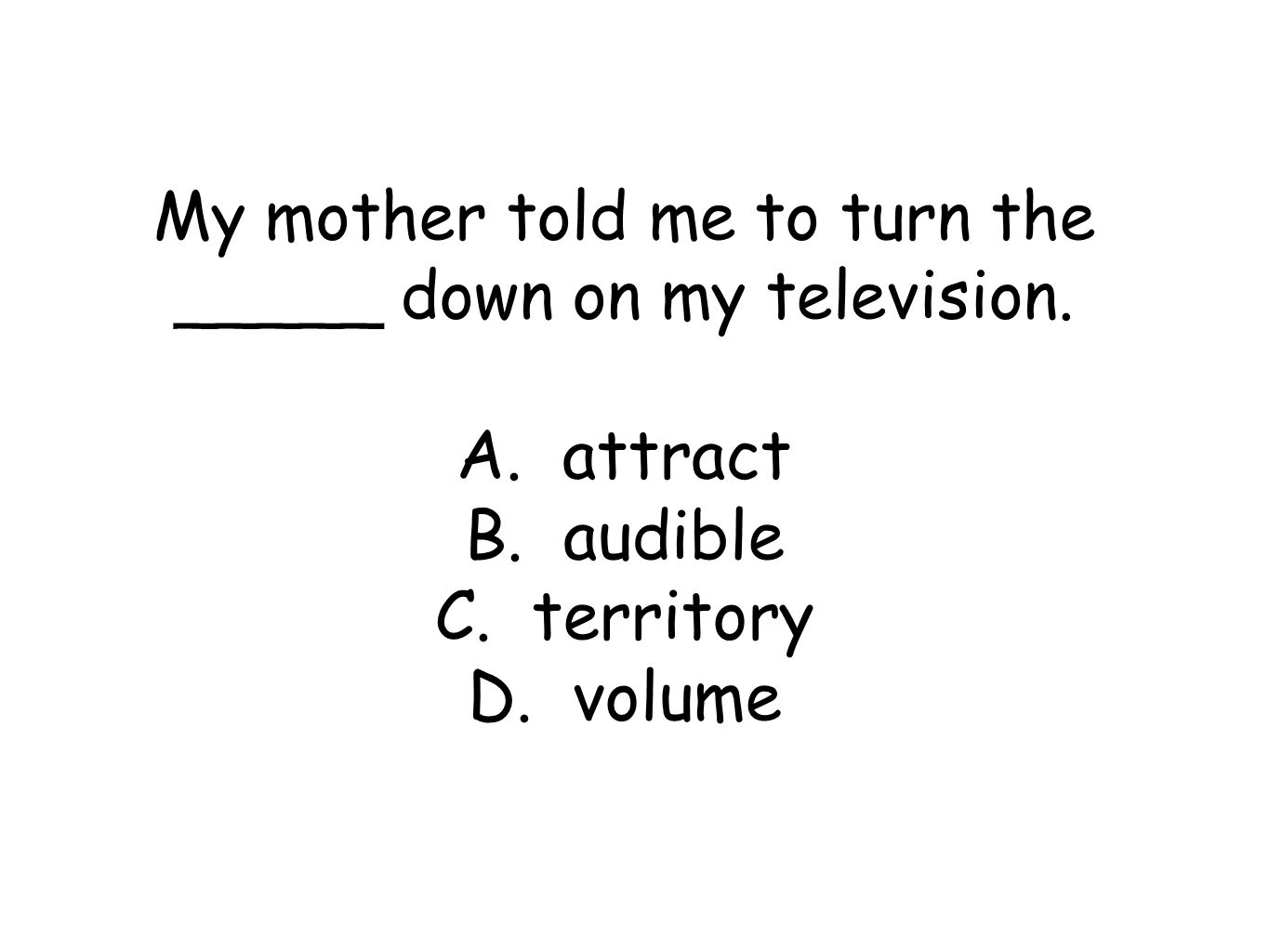 My mother told me to turn the _____ down on my television.