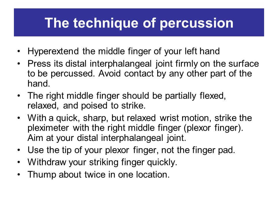 The technique of percussion Hyperextend the middle finger of your left hand Press its distal interphalangeal joint firmly on the surface to be percuss