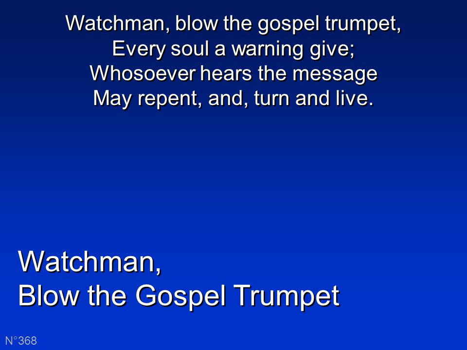 Watchman, Blow the Gospel Trumpet Watchman, Blow the Gospel Trumpet N°368 Watchman, blow the gospel trumpet, Every soul a warning give; Whosoever hears the message May repent, and, turn and live.