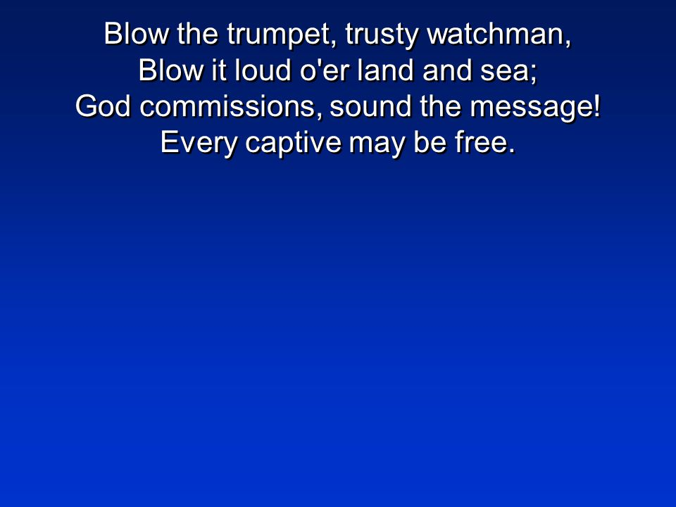 Blow the trumpet, trusty watchman, Blow it loud o er land and sea; God commissions, sound the message.
