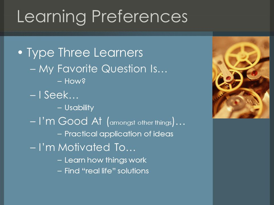 Learning Preferences Type Three Learners –My Favorite Question Is… –How.
