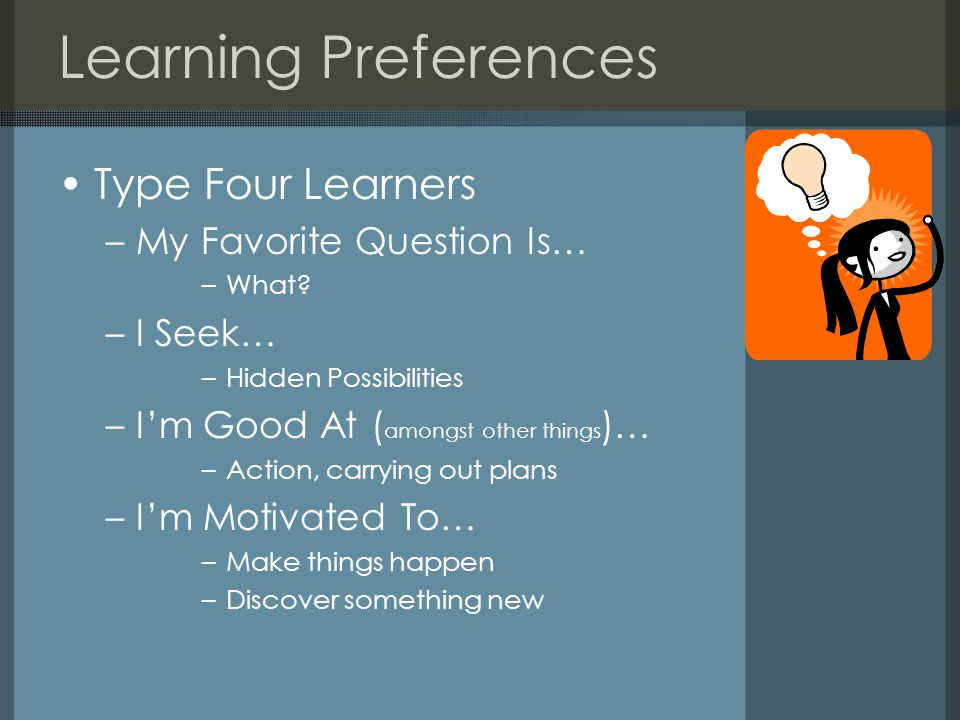 Learning Preferences Type Four Learners –My Favorite Question Is… –What? –I Seek… –Hidden Possibilities –I'm Good At ( amongst other things )… –Action