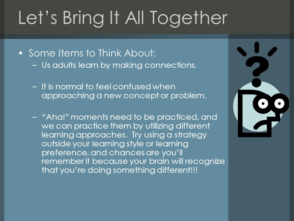 Let's Bring It All Together Some Items to Think About: –Us adults learn by making connections.