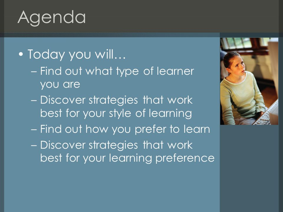 Agenda Today you will… –Find out what type of learner you are –Discover strategies that work best for your style of learning –Find out how you prefer to learn –Discover strategies that work best for your learning preference