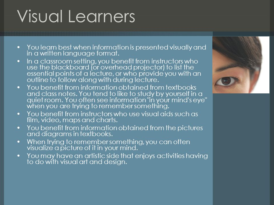 Visual Learners You learn best when information is presented visually and in a written language format. In a classroom setting, you benefit from instr