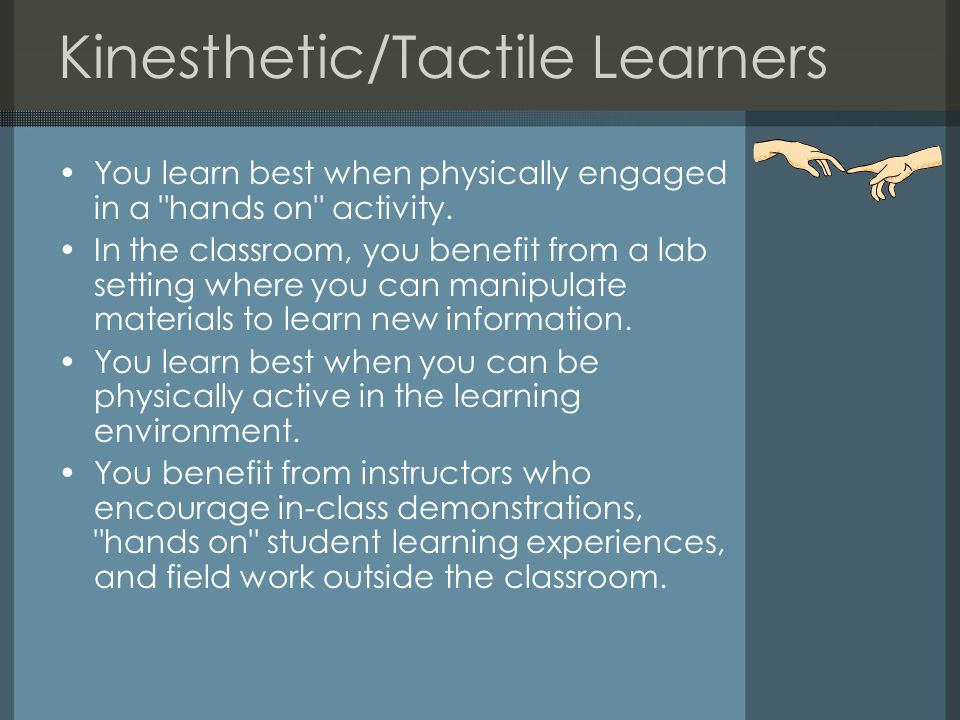Kinesthetic/Tactile Learners You learn best when physically engaged in a hands on activity.