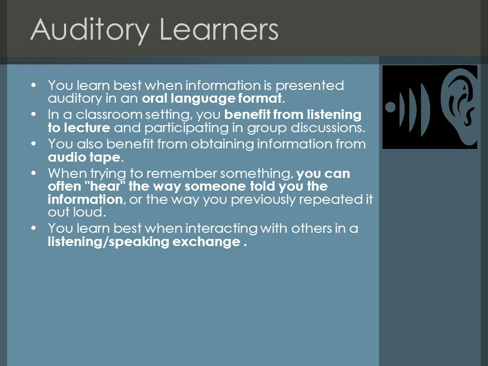 Auditory Learners You learn best when information is presented auditory in an oral language format. In a classroom setting, you benefit from listening