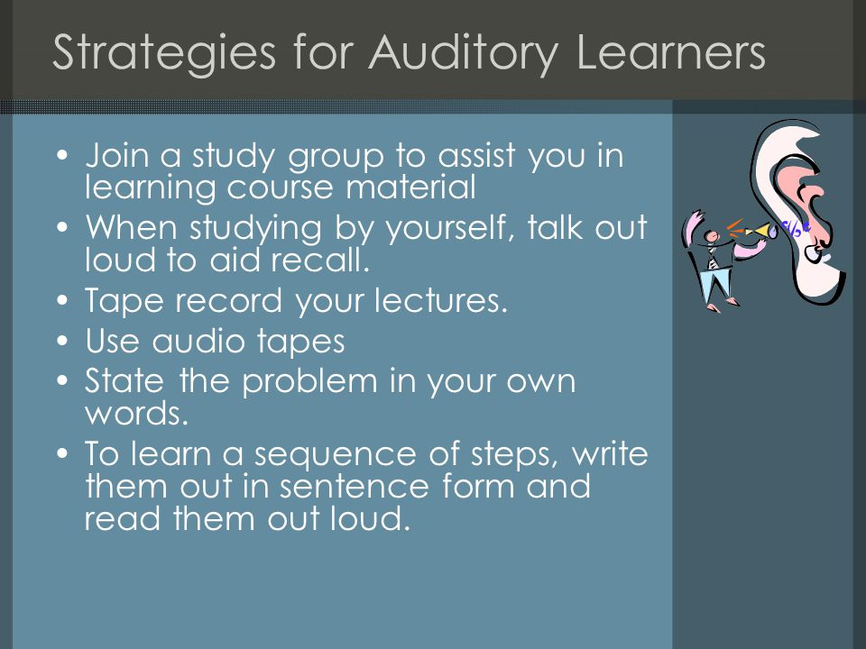 Strategies for Auditory Learners Join a study group to assist you in learning course material When studying by yourself, talk out loud to aid recall.