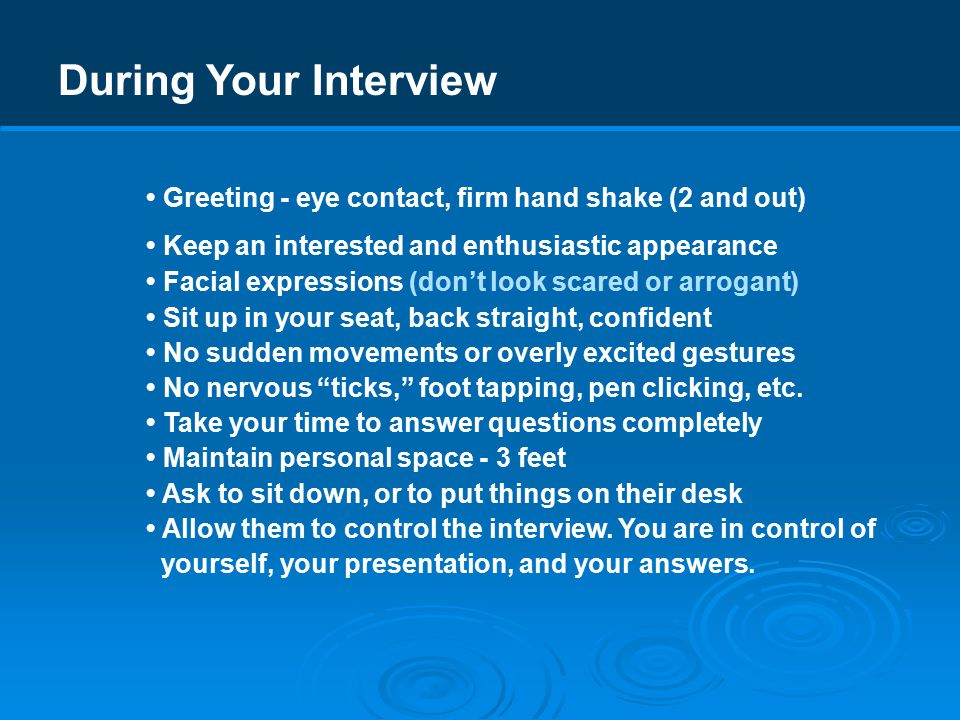 During Your Interview Greeting - eye contact, firm hand shake (2 and out) Keep an interested and enthusiastic appearance Facial expressions (don't look scared or arrogant) Sit up in your seat, back straight, confident No sudden movements or overly excited gestures No nervous ticks, foot tapping, pen clicking, etc.