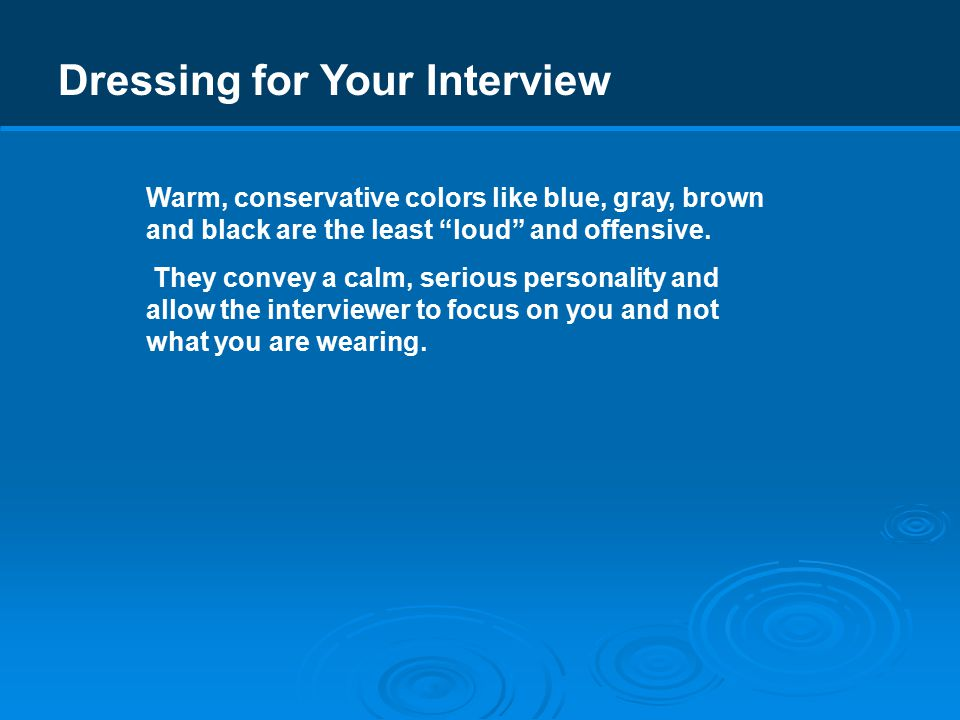 Dressing for Your Interview Warm, conservative colors like blue, gray, brown and black are the least loud and offensive.