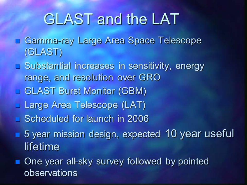 GLAST and the LAT n Gamma-ray Large Area Space Telescope (GLAST) n Substantial increases in sensitivity, energy range, and resolution over GRO n GLAST Burst Monitor (GBM) n Large Area Telescope (LAT) n Scheduled for launch in 2006 n 5 year mission design, expected 10 year useful lifetime n One year all-sky survey followed by pointed observations