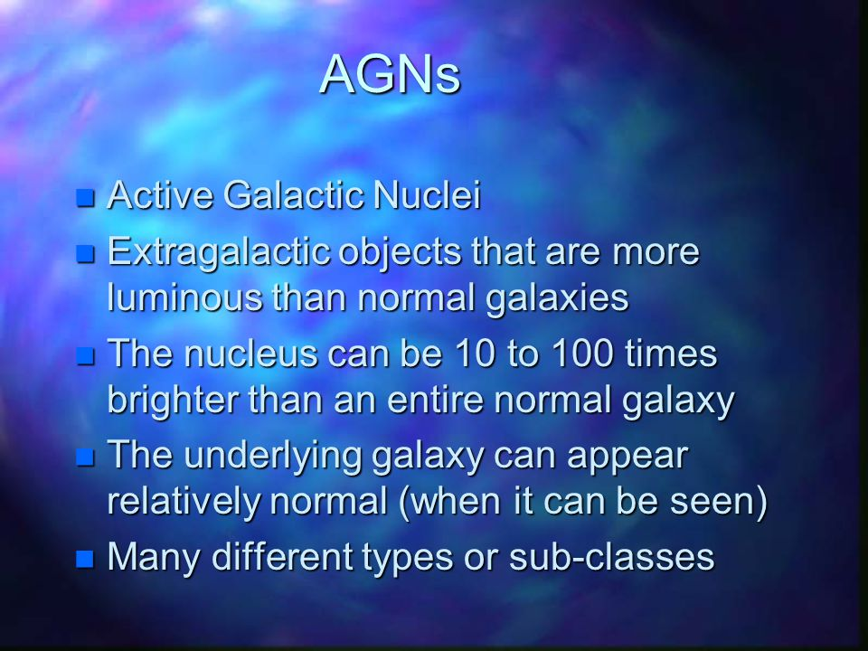 AGNs n Active Galactic Nuclei n Extragalactic objects that are more luminous than normal galaxies n The nucleus can be 10 to 100 times brighter than an entire normal galaxy n The underlying galaxy can appear relatively normal (when it can be seen) n Many different types or sub-classes