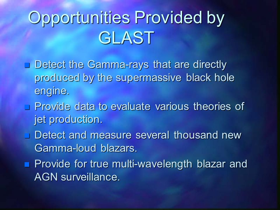 Opportunities Provided by GLAST n Detect the Gamma-rays that are directly produced by the supermassive black hole engine.