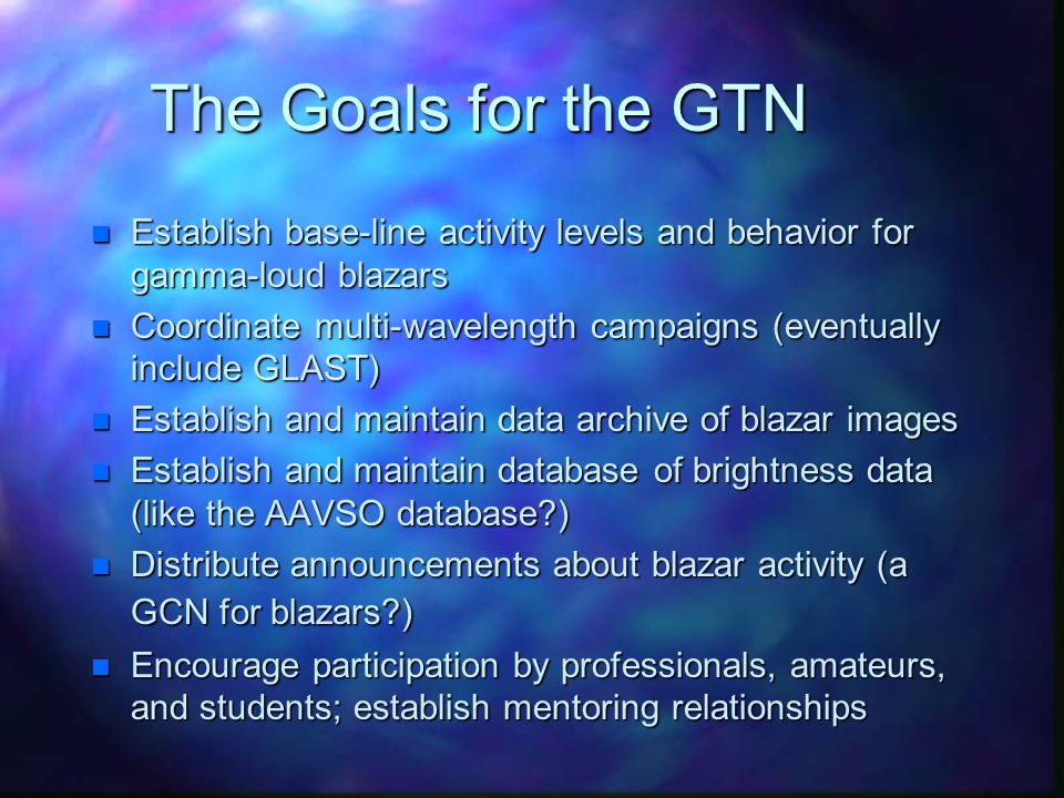 The Goals for the GTN n Establish base-line activity levels and behavior for gamma-loud blazars n Coordinate multi-wavelength campaigns (eventually include GLAST) n Establish and maintain data archive of blazar images n Establish and maintain database of brightness data (like the AAVSO database?) n Distribute announcements about blazar activity (a GCN for blazars?) n Encourage participation by professionals, amateurs, and students; establish mentoring relationships