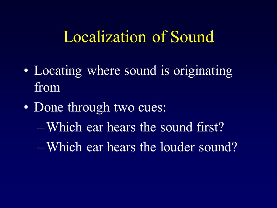 Localization of Sound Locating where sound is originating from Done through two cues: –Which ear hears the sound first.