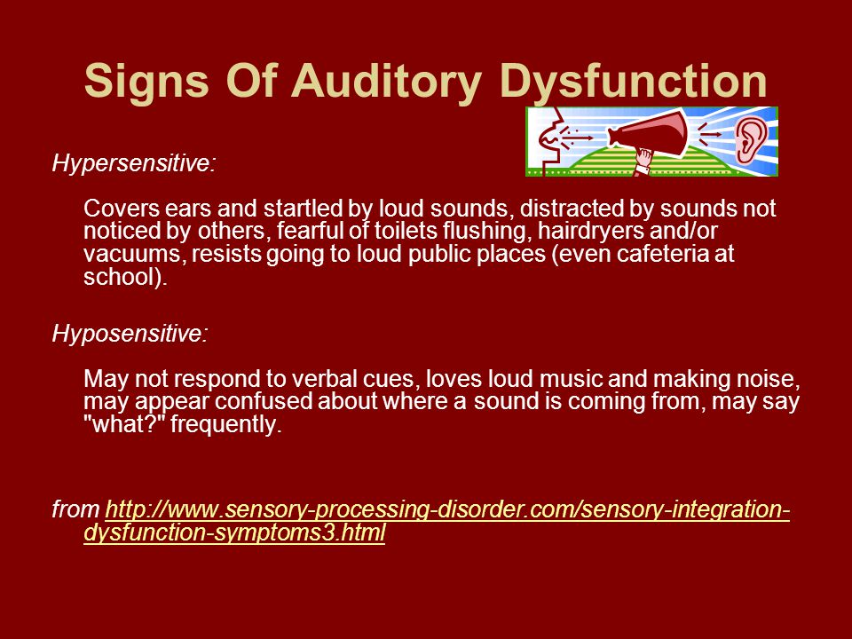 Signs Of Auditory Dysfunction Hypersensitive: Covers ears and startled by loud sounds, distracted by sounds not noticed by others, fearful of toilets