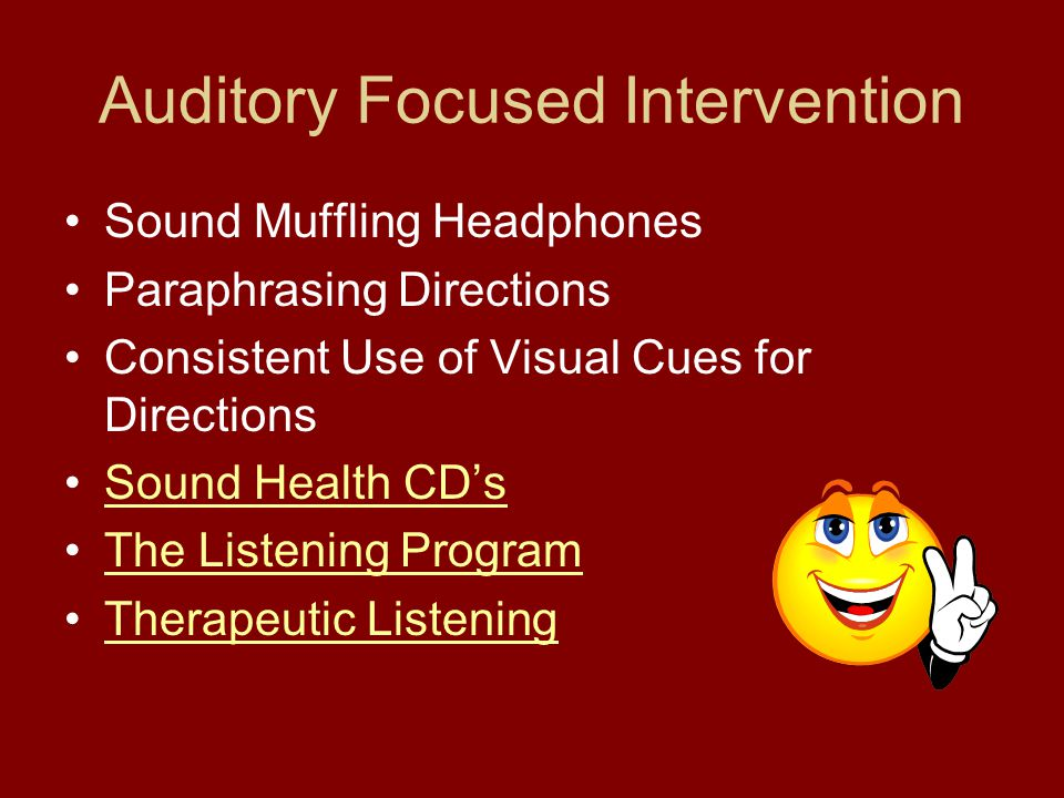 Auditory Focused Intervention Sound Muffling Headphones Paraphrasing Directions Consistent Use of Visual Cues for Directions Sound Health CD's The Listening Program Therapeutic Listening