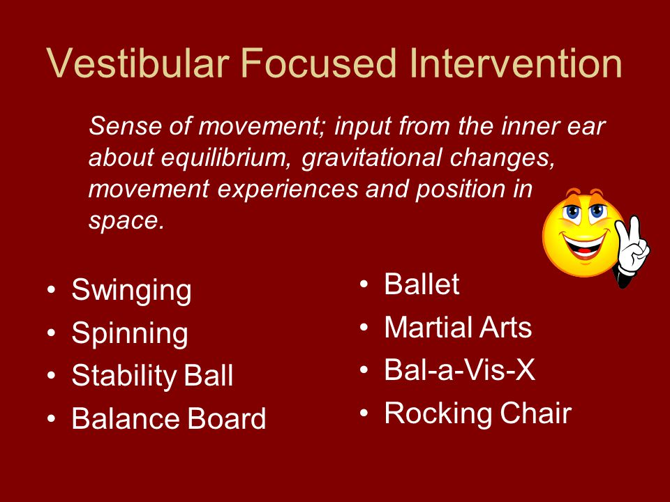 Vestibular Focused Intervention Swinging Spinning Stability Ball Balance Board Sense of movement; input from the inner ear about equilibrium, gravitational changes, movement experiences and position in space.