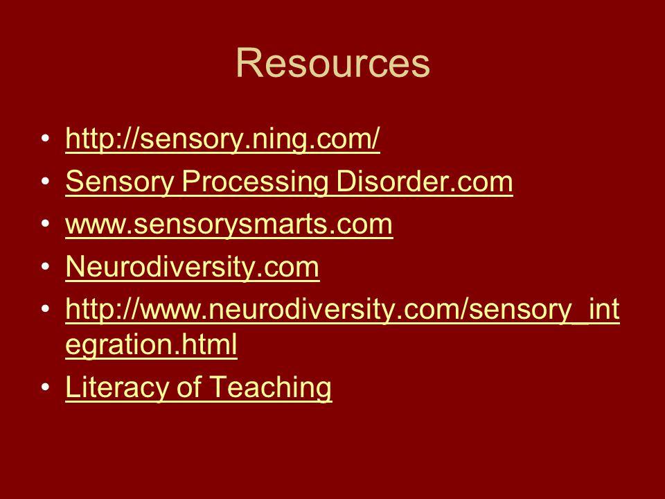 Resources http://sensory.ning.com/ Sensory Processing Disorder.com www.sensorysmarts.com Neurodiversity.com http://www.neurodiversity.com/sensory_int egration.htmlhttp://www.neurodiversity.com/sensory_int egration.html Literacy of Teaching