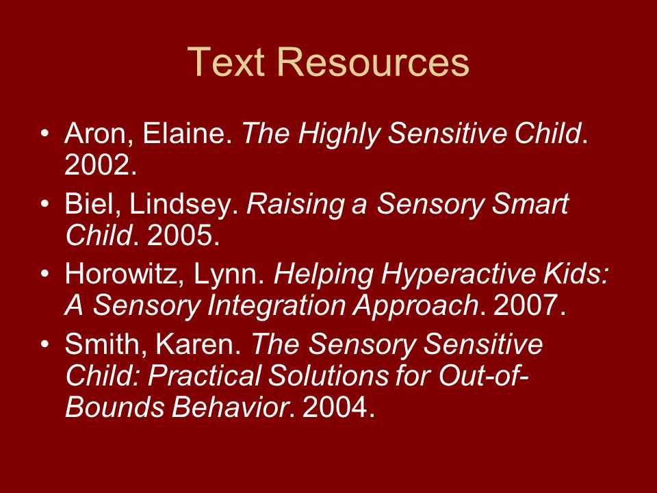 Text Resources Aron, Elaine. The Highly Sensitive Child. 2002. Biel, Lindsey. Raising a Sensory Smart Child. 2005. Horowitz, Lynn. Helping Hyperactive
