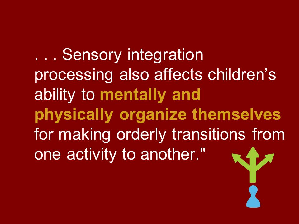 ... Sensory integration processing also affects children's ability to mentally and physically organize themselves for making orderly transitions from